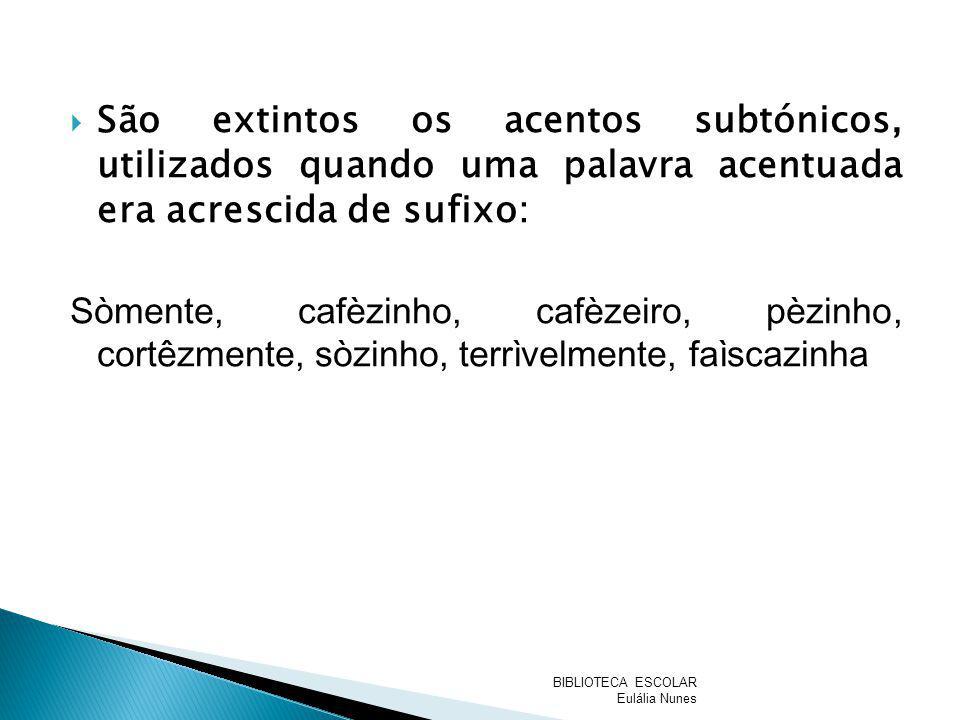 São extintos os acentos subtónicos, utilizados quando uma palavra acentuada era acrescida de sufixo: Sòmente, cafèzinho, cafèzeiro, pèzinho, cortêzmen