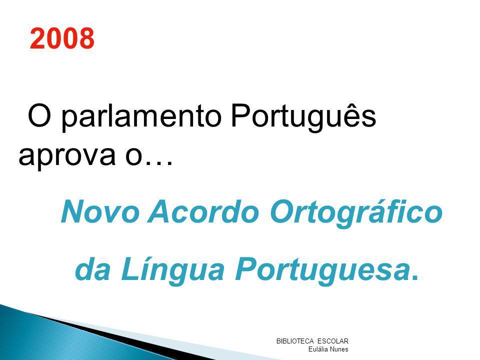 O parlamento Português aprova o… Novo Acordo Ortográfico da Língua Portuguesa. 2008 BIBLIOTECA ESCOLAR Eulália Nunes