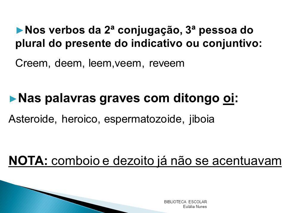 Nos verbos da 2ª conjugação, 3ª pessoa do plural do presente do indicativo ou conjuntivo: Creem, deem, leem,veem, reveem Nas palavras graves com diton