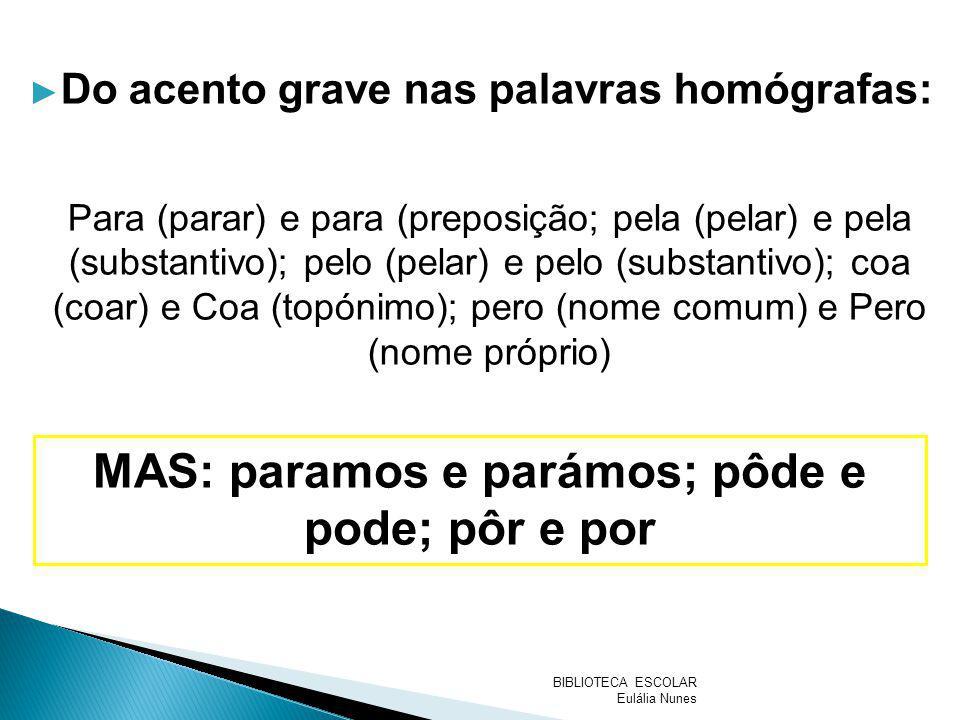 Do acento grave nas palavras homógrafas: Para (parar) e para (preposição; pela (pelar) e pela (substantivo); pelo (pelar) e pelo (substantivo); coa (c
