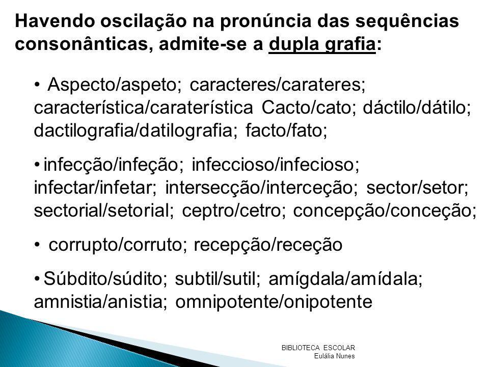 Havendo oscilação na pronúncia das sequências consonânticas, admite-se a dupla grafia: Aspecto/aspeto; caracteres/carateres; característica/carateríst