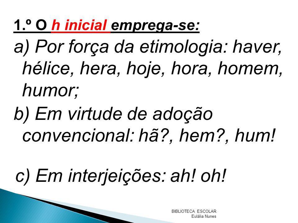 1.º O h inicial emprega-se: a) Por força da etimologia: haver, hélice, hera, hoje, hora, homem, humor; b) Em virtude de adoção convencional: hã?, hem?