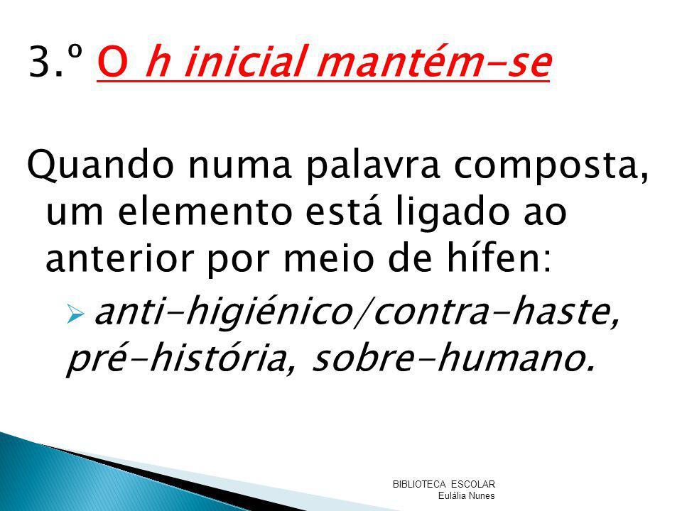 3.º O h inicial mantém-se Quando numa palavra composta, um elemento está ligado ao anterior por meio de hífen: anti-higiénico/contra-haste, pré-histór