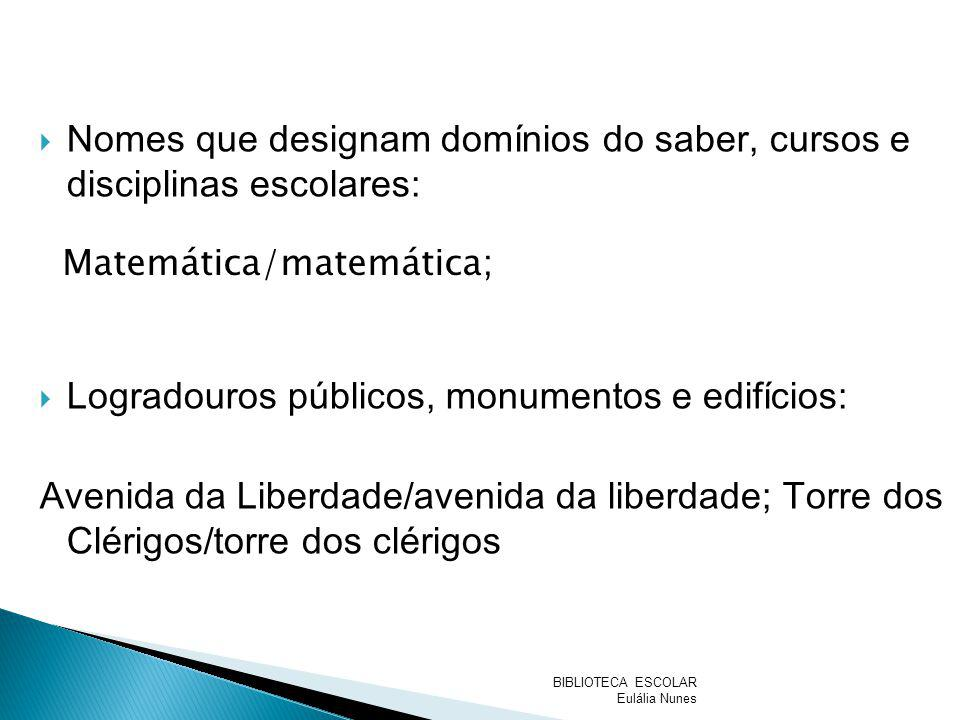 Matemática/matemática; Nomes que designam domínios do saber, cursos e disciplinas escolares: Logradouros públicos, monumentos e edifícios: Avenida da