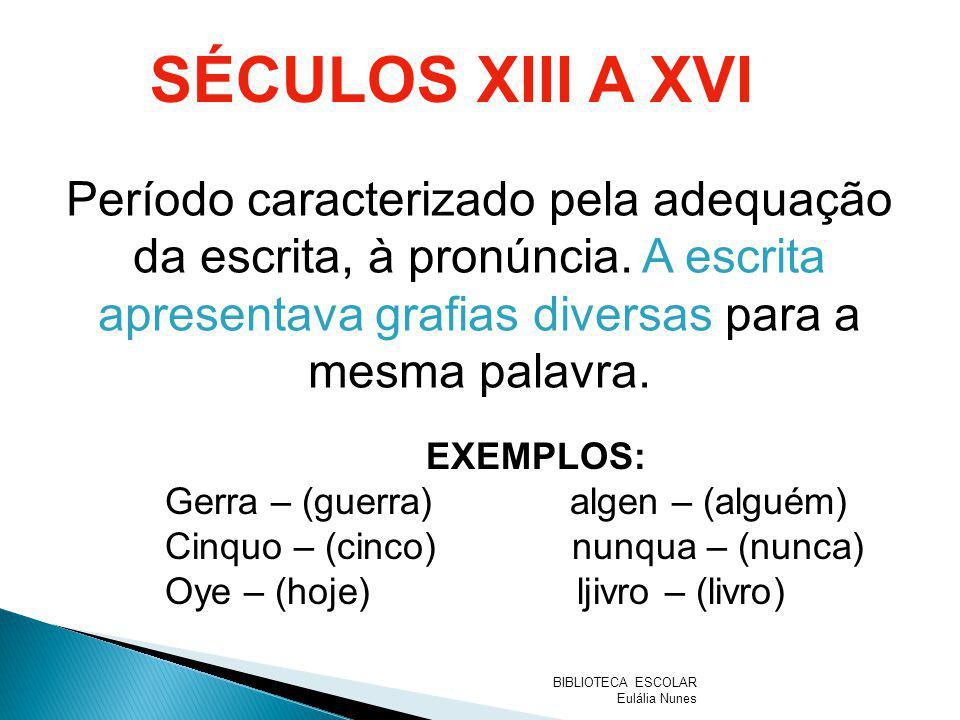 SÉCULOS XIII A XVI Período caracterizado pela adequação da escrita, à pronúncia. A escrita apresentava grafias diversas para a mesma palavra. EXEMPLOS