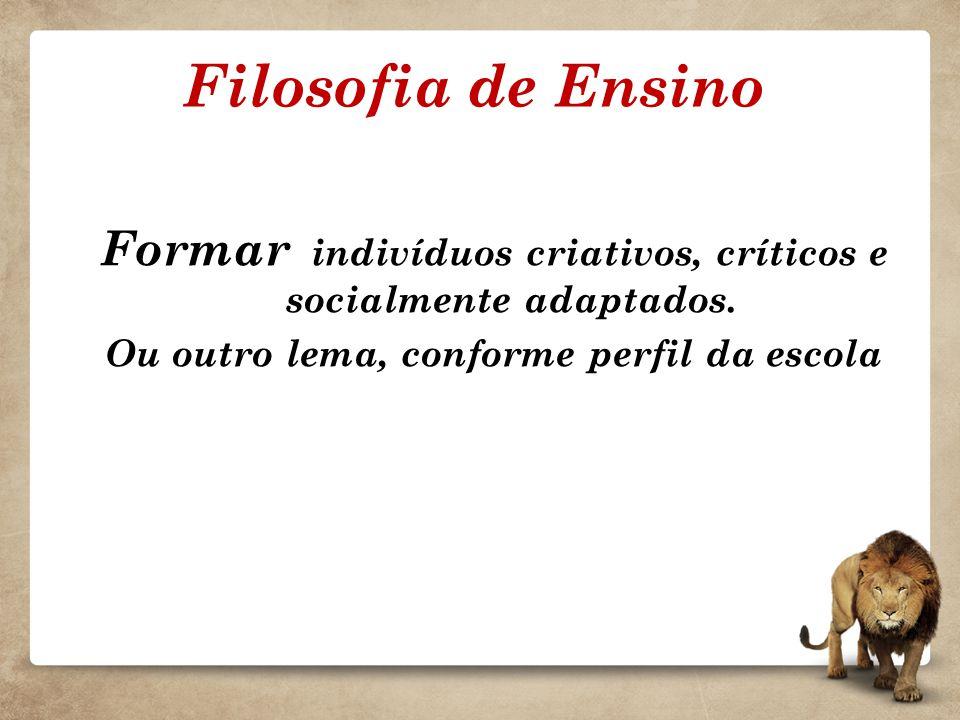 Filosofia de Ensino Formar indivíduos criativos, críticos e socialmente adaptados. Ou outro lema, conforme perfil da escola