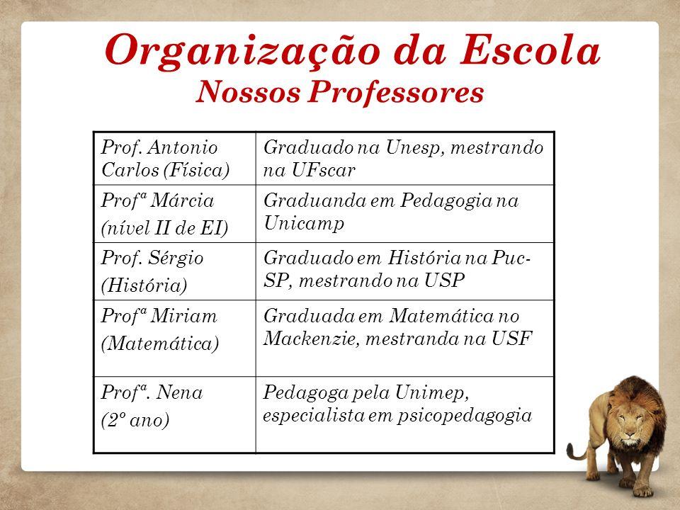 Organização da Escola Nossos Professores Prof. Antonio Carlos (Física) Graduado na Unesp, mestrando na UFscar Profª Márcia (nível II de EI) Graduanda