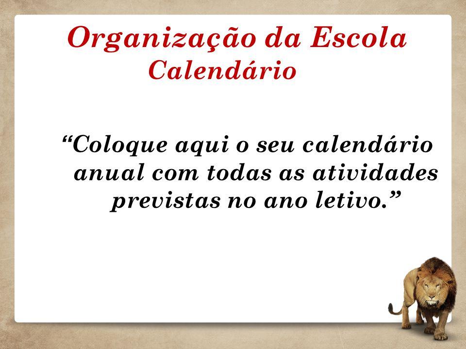 Organização da Escola Calendário Coloque aqui o seu calendário anual com todas as atividades previstas no ano letivo.
