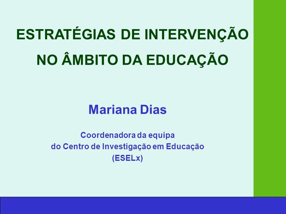 Mariana Dias Coordenadora da equipa do Centro de Investigação em Educação (ESELx) ESTRATÉGIAS DE INTERVENÇÃO NO ÂMBITO DA EDUCAÇÃO