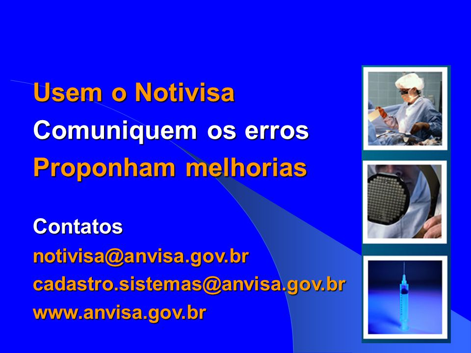 Usem o Notivisa Comuniquem os erros Proponham melhorias Contatosnotivisa@anvisa.gov.brcadastro.sistemas@anvisa.gov.brwww.anvisa.gov.br notivisa@anvisa.gov.br cadastro.sistemas@anvisa.gov.br