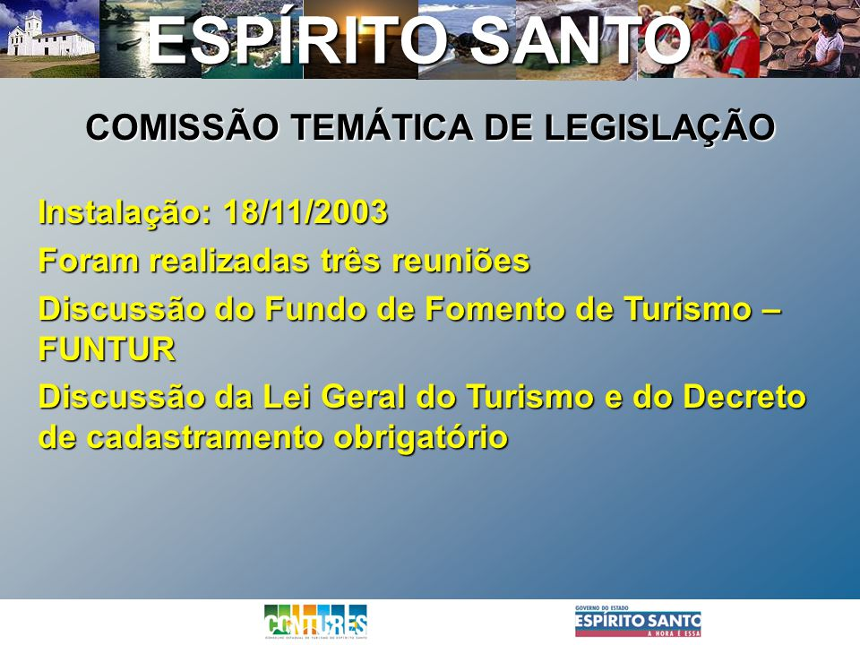 ESPÍRITO SANTO Instalação: 18/11/2003 Foram realizadas três reuniões Discussão do Fundo de Fomento de Turismo – FUNTUR Discussão da Lei Geral do Turis