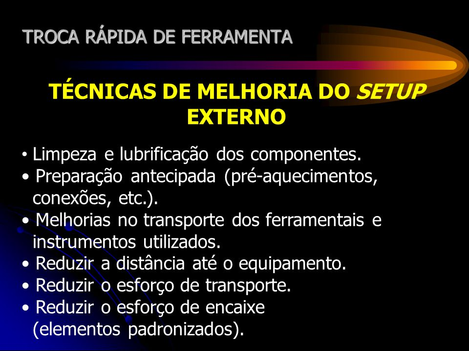 TROCA RÁPIDA DE FERRAMENTA TÉCNICAS DE MELHORIA DO SETUP EXTERNO Limpeza e lubrificação dos componentes. Preparação antecipada (pré-aquecimentos, cone