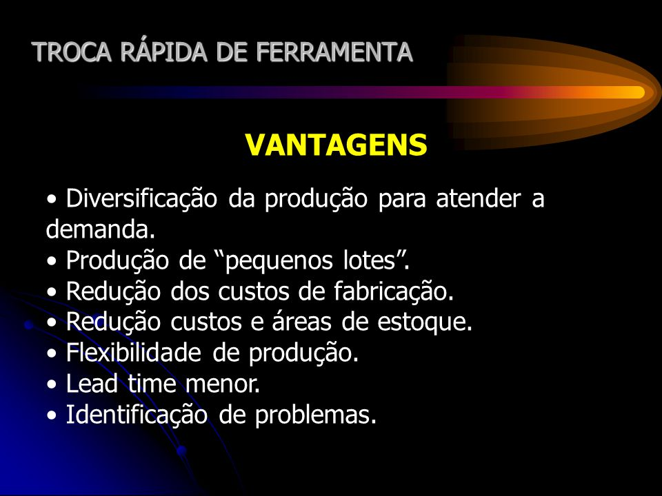 TROCA RÁPIDA DE FERRAMENTA VANTAGENS Diversificação da produção para atender a demanda. Produção de pequenos lotes. Redução dos custos de fabricação.