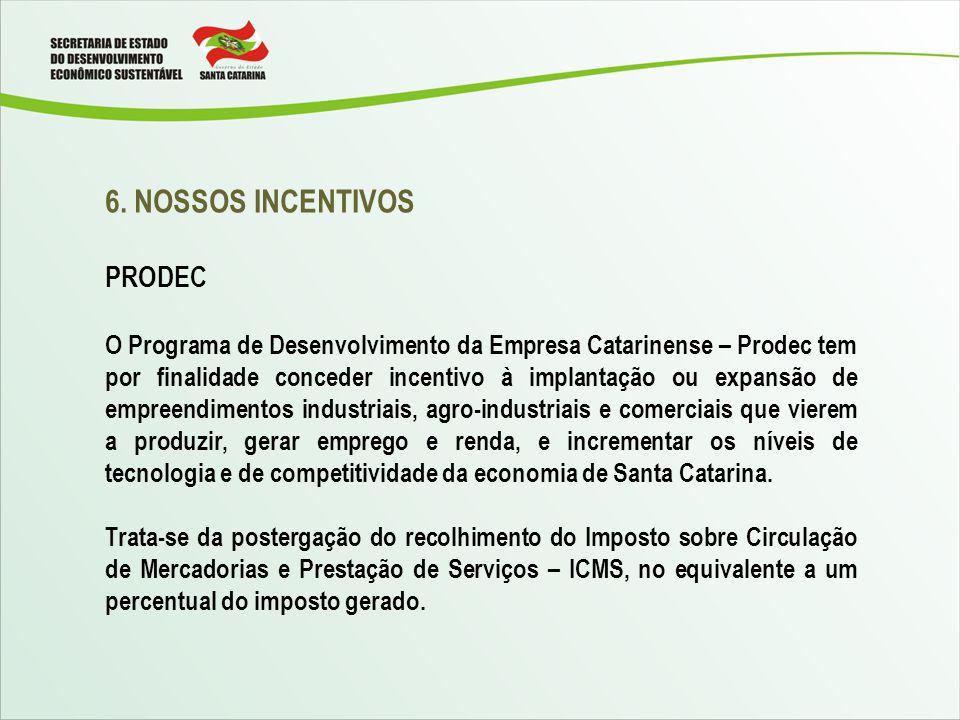 6. NOSSOS INCENTIVOS PRODEC O Programa de Desenvolvimento da Empresa Catarinense – Prodec tem por finalidade conceder incentivo à implantação ou expan