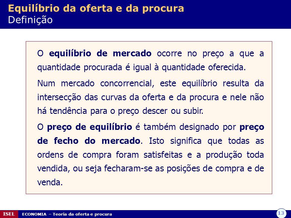 13 ISEL ECONOMIA – Teoria da oferta e procura Equilíbrio da oferta e da procura Definição O equilíbrio de mercado ocorre no preço a que a quantidade procurada é igual à quantidade oferecida.
