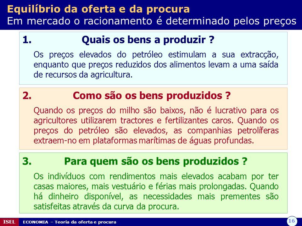 16 ISEL ECONOMIA – Teoria da oferta e procura 1. Quais os bens a produzir ? Os preços elevados do petróleo estimulam a sua extracção, enquanto que pre