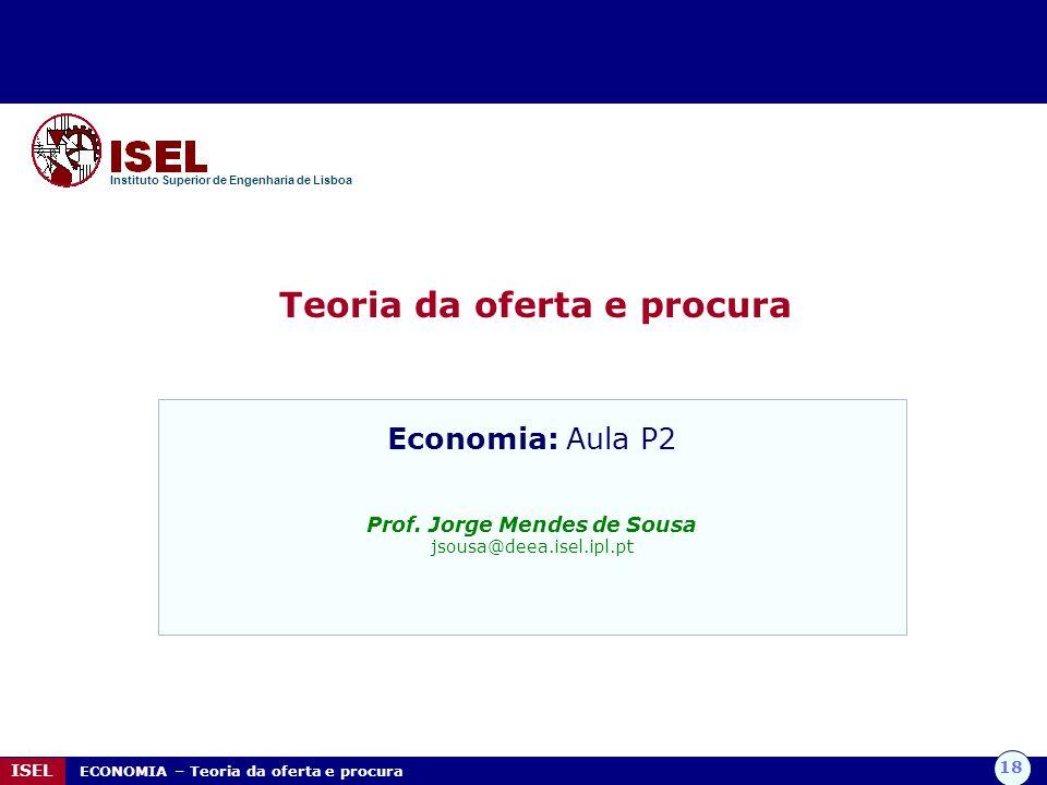 18 ISEL ECONOMIA – Teoria da oferta e procura Teoria da oferta e procura Instituto Superior de Engenharia de Lisboa Economia: Aula P2 Prof. Jorge Mend