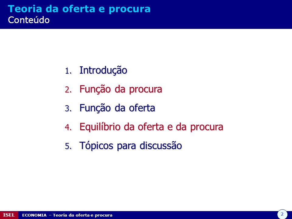 2 ISEL ECONOMIA – Teoria da oferta e procura Teoria da oferta e procura Conteúdo 1. Introdução 2. Função da procura 3. Função da oferta 4. Equilíbrio