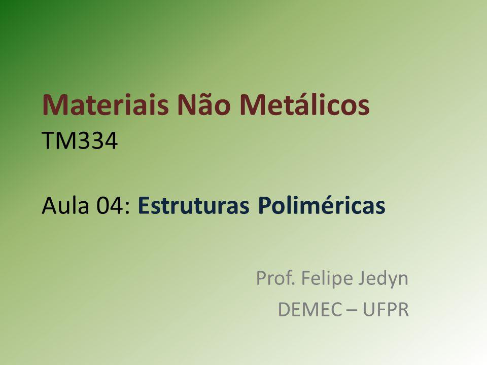 Materiais Não Metálicos TM334 Aula 04: Estruturas Poliméricas Prof. Felipe Jedyn DEMEC – UFPR