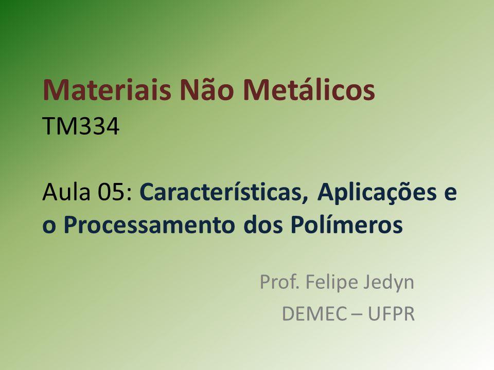 Materiais Não Metálicos TM334 Aula 05: Características, Aplicações e o Processamento dos Polímeros Prof. Felipe Jedyn DEMEC – UFPR