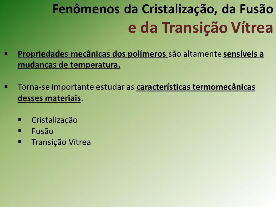 Fenômenos da Cristalização, da Fusão e da Transição Vítrea Propriedades mecânicas dos polímeros são altamente sensíveis a mudanças de temperatura. Tor