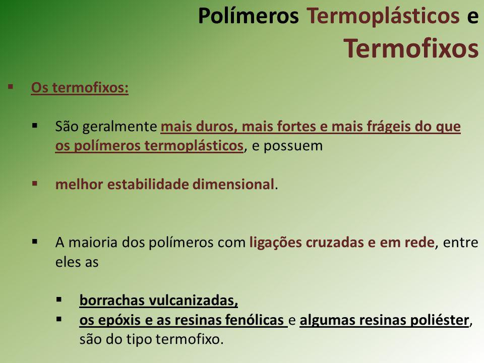 Polímeros Termoplásticos e Termofixos Os termofixos: São geralmente mais duros, mais fortes e mais frágeis do que os polímeros termoplásticos, e possu