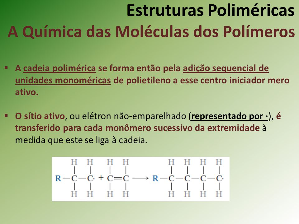 Estruturas Poliméricas A Química das Moléculas dos Polímeros A cadeia polimérica se forma então pela adição sequencial de unidades monoméricas de poli