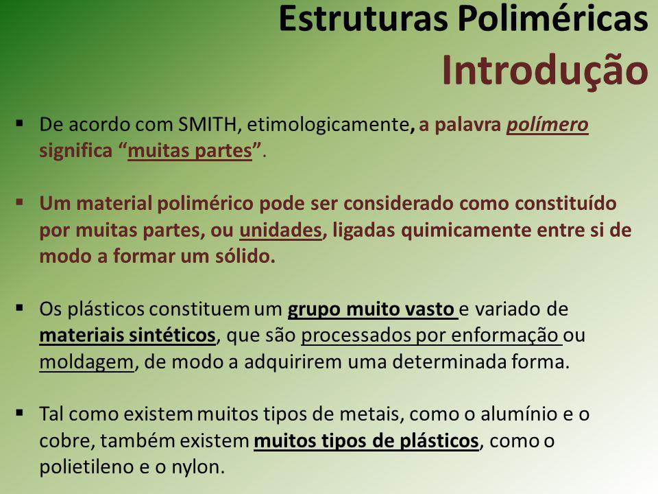 Estruturas Poliméricas Introdução De acordo com SMITH, etimologicamente, a palavra polímero significa muitas partes. Um material polimérico pode ser c