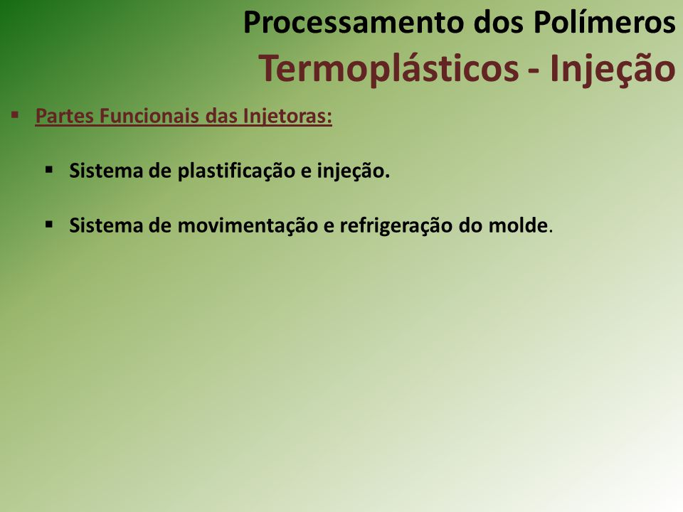 Processamento dos Polímeros Termoplásticos - Injeção Partes Funcionais das Injetoras: Sistema de plastificação e injeção. Sistema de movimentação e re