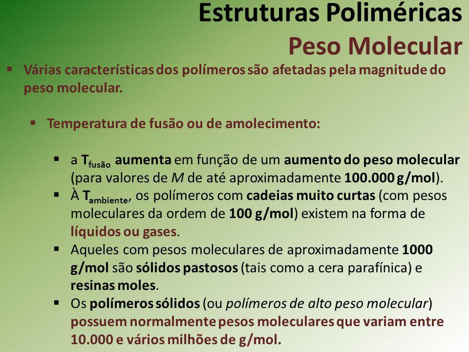 Estruturas Poliméricas Peso Molecular Várias características dos polímeros são afetadas pela magnitude do peso molecular. Temperatura de fusão ou de a