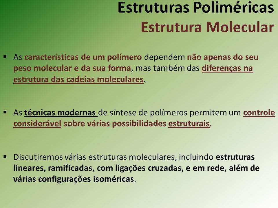 Estruturas Poliméricas Estrutura Molecular As características de um polímero dependem não apenas do seu peso molecular e da sua forma, mas também das