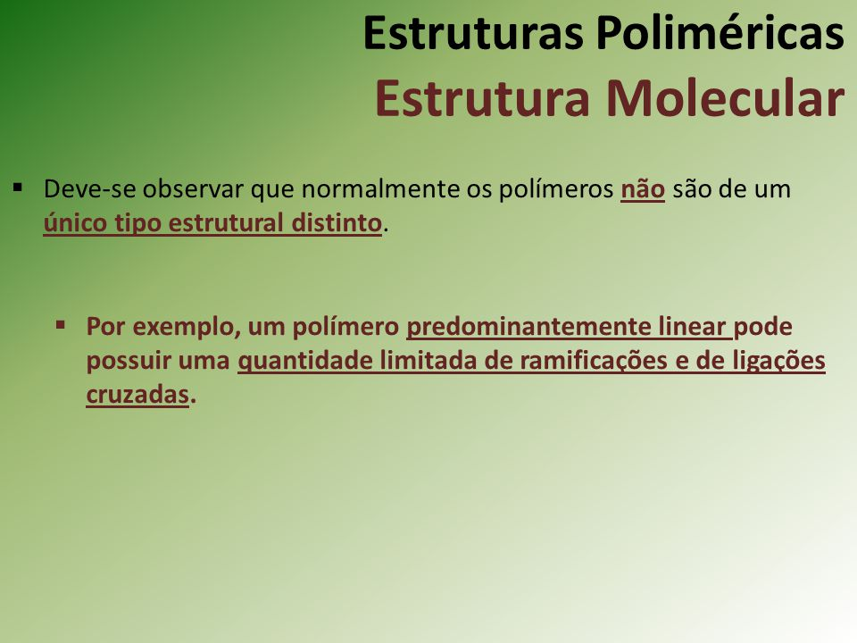 Estruturas Poliméricas Estrutura Molecular Deve-se observar que normalmente os polímeros não são de um único tipo estrutural distinto. Por exemplo, um