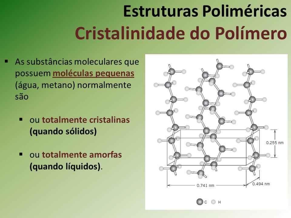 Estruturas Poliméricas Cristalinidade do Polímero As substâncias moleculares que possuem moléculas pequenas (água, metano) normalmente são ou totalmen