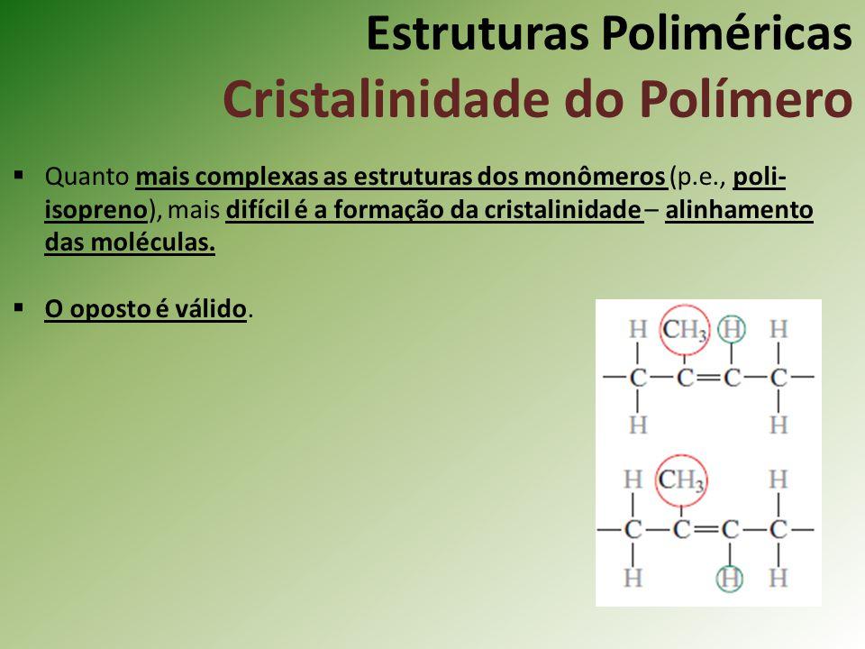 Estruturas Poliméricas Cristalinidade do Polímero Quanto mais complexas as estruturas dos monômeros (p.e., poli- isopreno), mais difícil é a formação