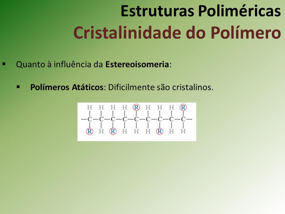 Estruturas Poliméricas Cristalinidade do Polímero Quanto à influência da Estereoisomeria: Polímeros Atáticos: Dificilmente são cristalinos.