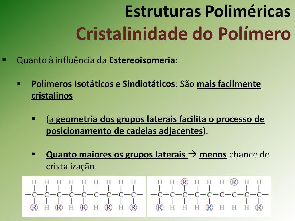 Estruturas Poliméricas Cristalinidade do Polímero Quanto à influência da Estereoisomeria: Polímeros Isotáticos e Sindiotáticos: São mais facilmente cr