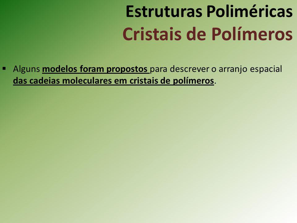 Estruturas Poliméricas Cristais de Polímeros Alguns modelos foram propostos para descrever o arranjo espacial das cadeias moleculares em cristais de p