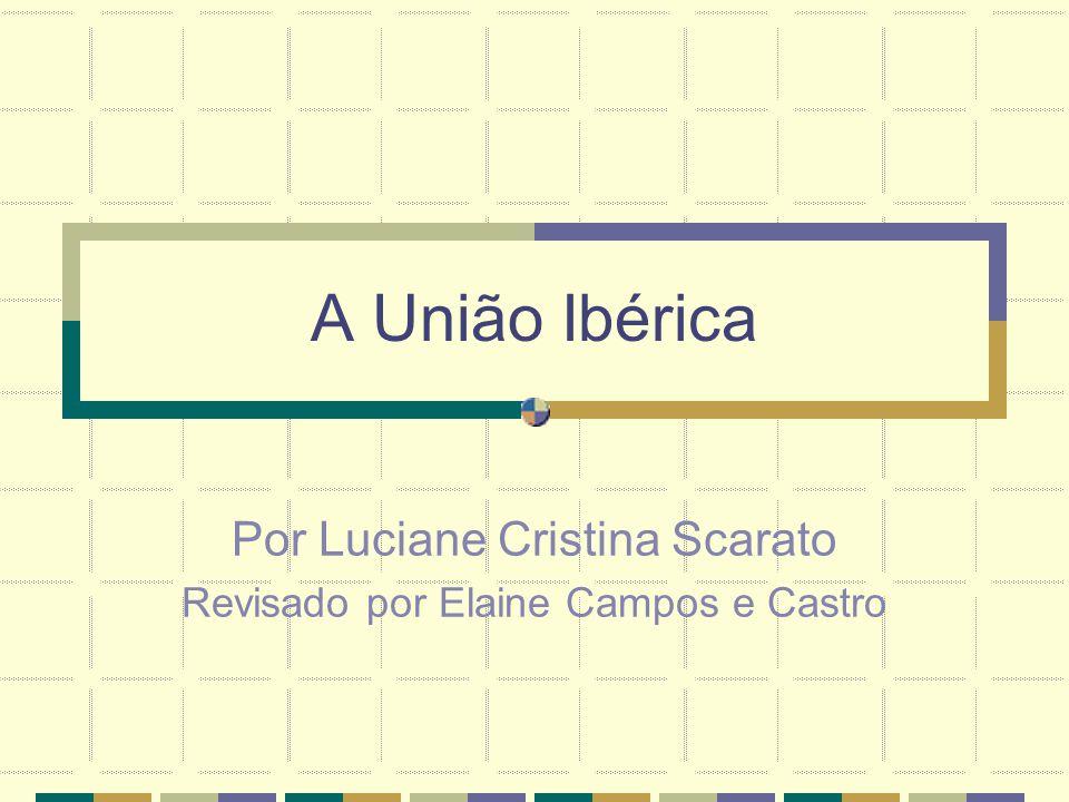 A União Ibérica Por Luciane Cristina Scarato Revisado por Elaine Campos e Castro