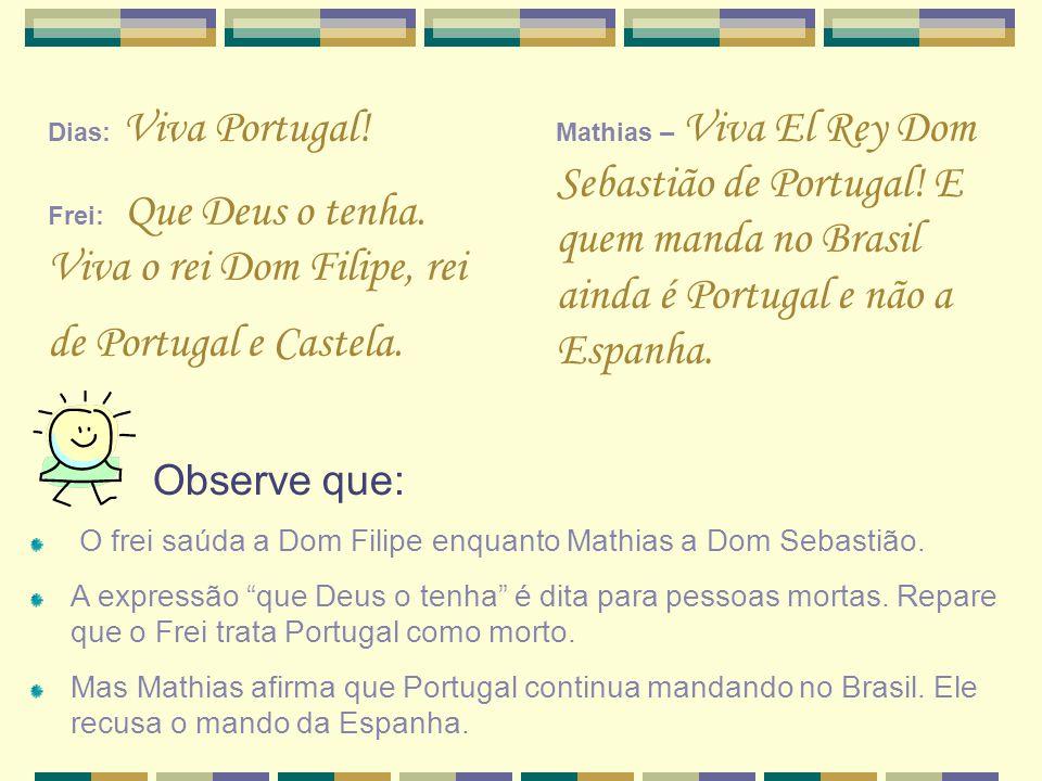 Dias: Viva Portugal! Frei: Que Deus o tenha. Viva o rei Dom Filipe, rei de Portugal e Castela. Mathias – Viva El Rey Dom Sebastião de Portugal! E quem