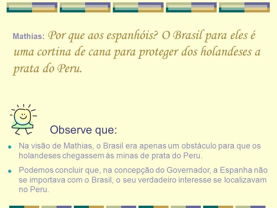 Mathias: Por que aos espanhóis? O Brasil para eles é uma cortina de cana para proteger dos holandeses a prata do Peru. Observe que: Na visão de Mathia