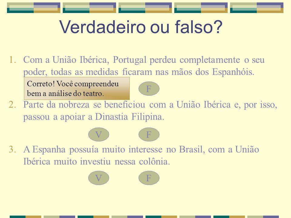 Verdadeiro ou falso? 1.Com a União Ibérica, Portugal perdeu completamente o seu poder, todas as medidas ficaram nas mãos dos Espanhóis. 2.Parte da nob