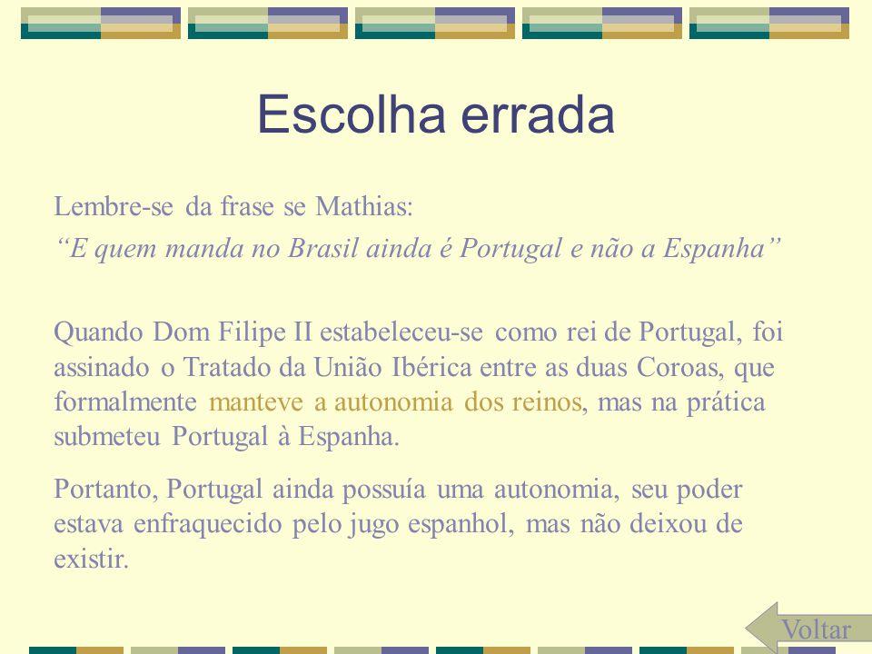 Escolha errada Lembre-se da frase se Mathias: E quem manda no Brasil ainda é Portugal e não a Espanha Quando Dom Filipe II estabeleceu-se como rei de