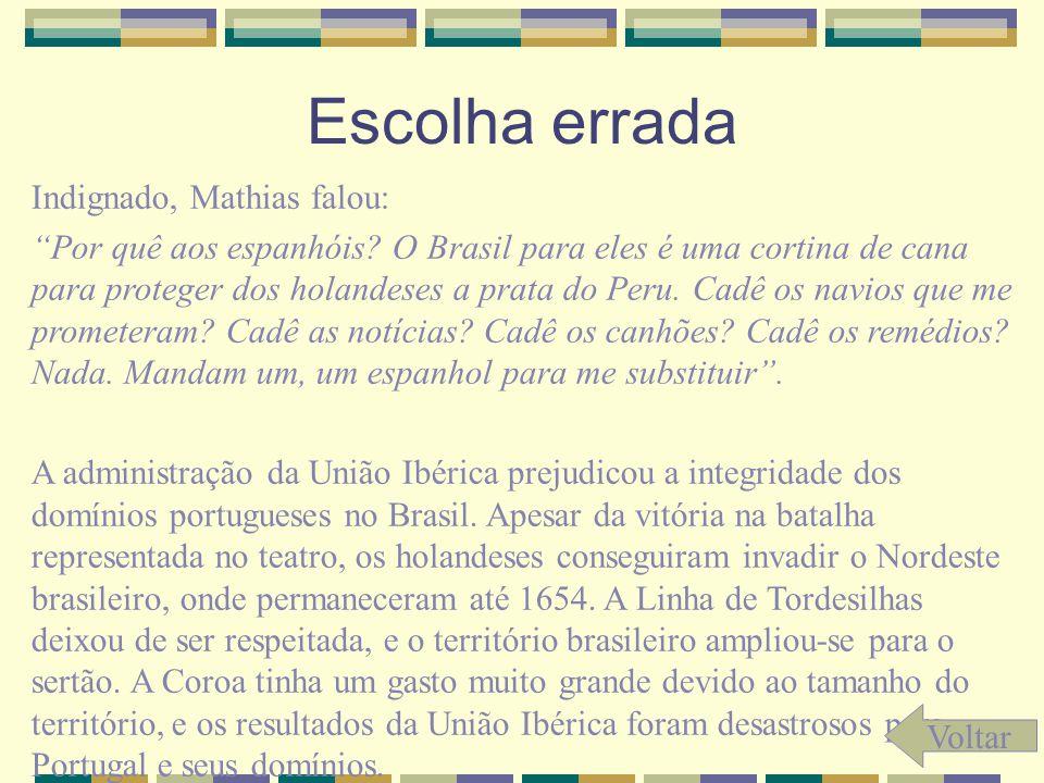 Escolha errada Indignado, Mathias falou: Por quê aos espanhóis? O Brasil para eles é uma cortina de cana para proteger dos holandeses a prata do Peru.