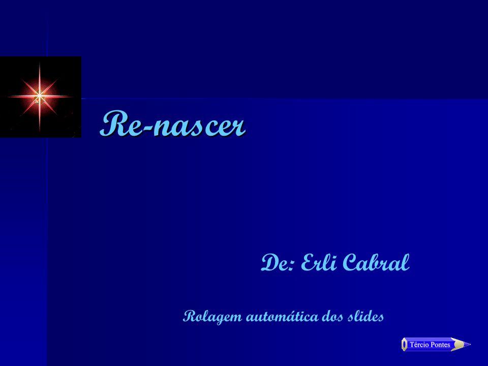 De: Erli Cabral Re-nascer Rolagem automática dos slides