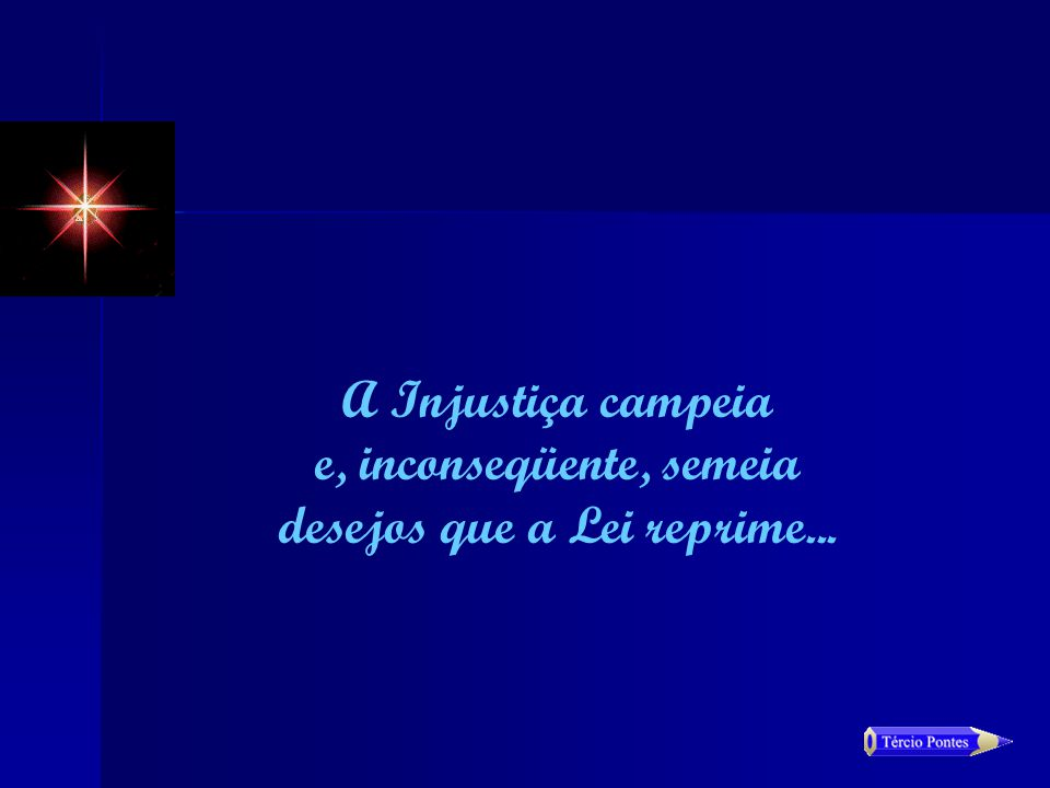 A Injustiça campeia e, inconseqüente, semeia desejos que a Lei reprime...
