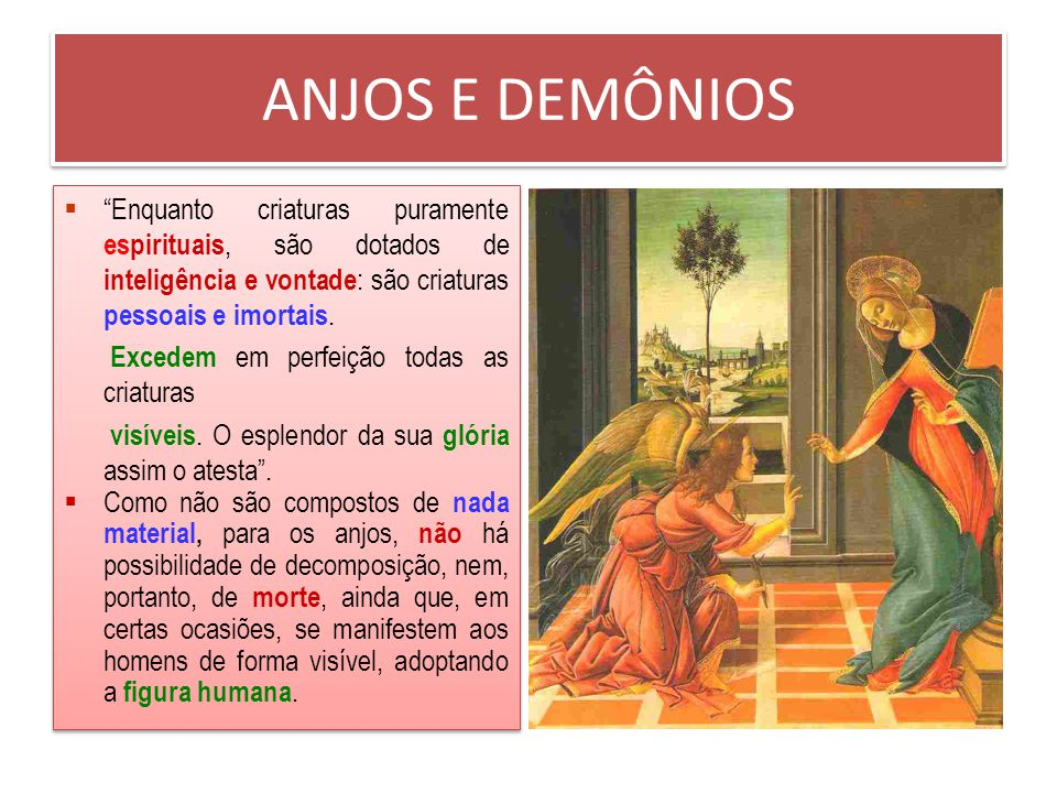ANJOS E DEMÔNIOS A existência dos seres espirituais, não corporais, que a Sagrada Escritura chama habitualmente de Anjos é uma verdade de fé. O testem