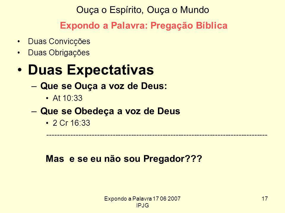 Expondo a Palavra 17 06 2007 IPJG 17 Ouça o Espírito, Ouça o Mundo Expondo a Palavra: Pregação Bíblica Duas Convicções Duas Obrigações Duas Expectativas –Que se Ouça a voz de Deus: At 10:33 –Que se Obedeça a voz de Deus 2 Cr 16:33 ------------------------------------------------------------------------------------ Mas e se eu não sou Pregador