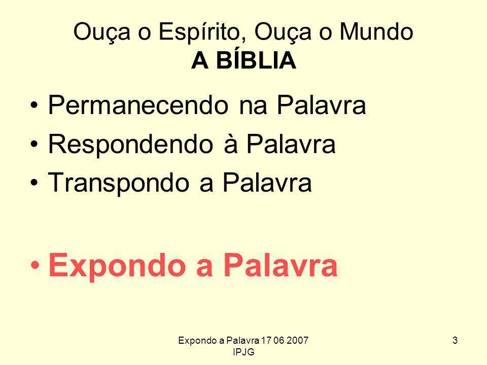 Expondo a Palavra 17 06 2007 IPJG 3 Ouça o Espírito, Ouça o Mundo A BÍBLIA Permanecendo na Palavra Respondendo à Palavra Transpondo a Palavra Expondo a Palavra