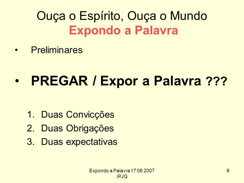 Expondo a Palavra 17 06 2007 IPJG 6 Ouça o Espírito, Ouça o Mundo Expondo a Palavra Preliminares PREGAR / Expor a Palavra .