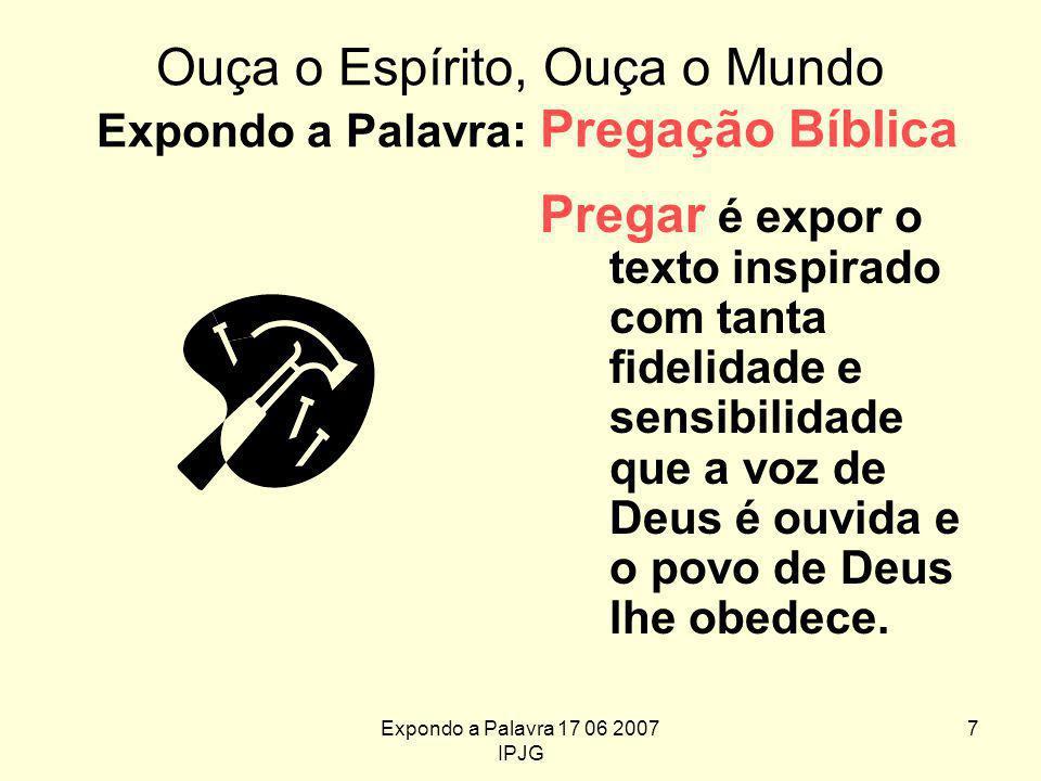 Expondo a Palavra 17 06 2007 IPJG 7 Ouça o Espírito, Ouça o Mundo Expondo a Palavra: Pregação Bíblica Pregar é expor o texto inspirado com tanta fidelidade e sensibilidade que a voz de Deus é ouvida e o povo de Deus lhe obedece.